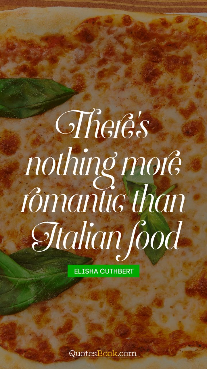 There's nothing more romantic than Italian food. - Quote by Elisha Cuthbert