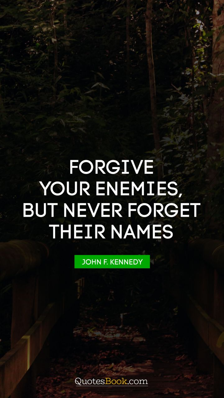 Forgive Your Enemies But Never Forget Their Names Quote By John