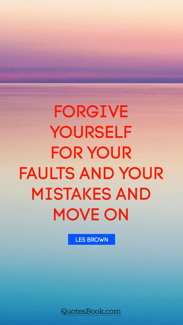Forgive yourself for your faults and your mistakes and move on. - Quote by Les Brown