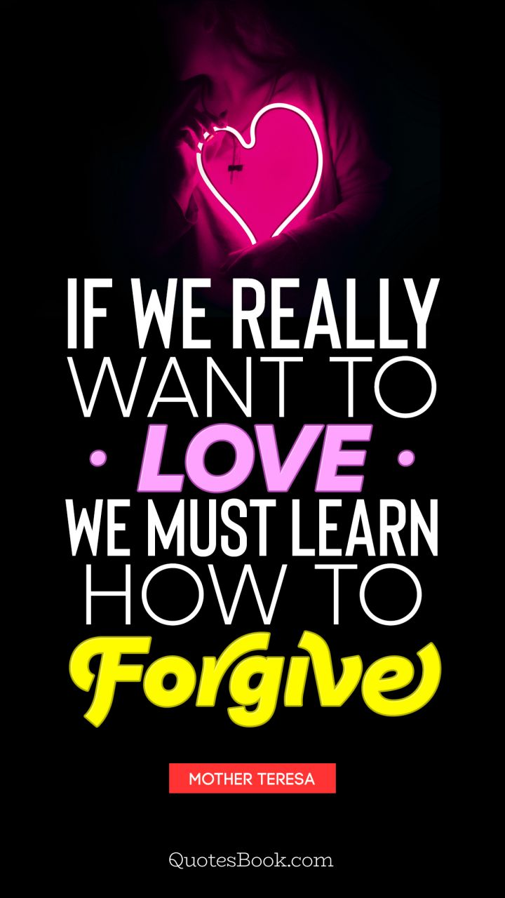 If we really want to love we must learn how to forgive. - Quote by Mother Teresa