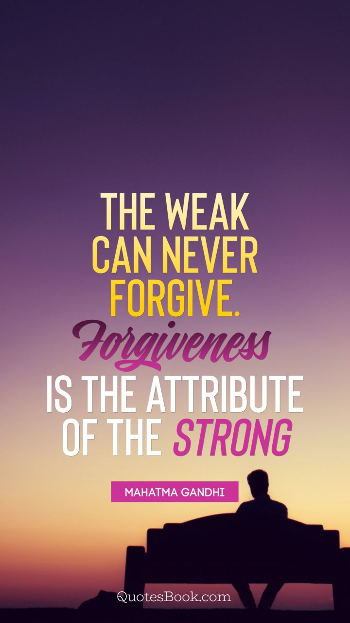 The weak can never forgive. Forgiveness is the attribute of the strong. - Quote by Mahatma Gandhi