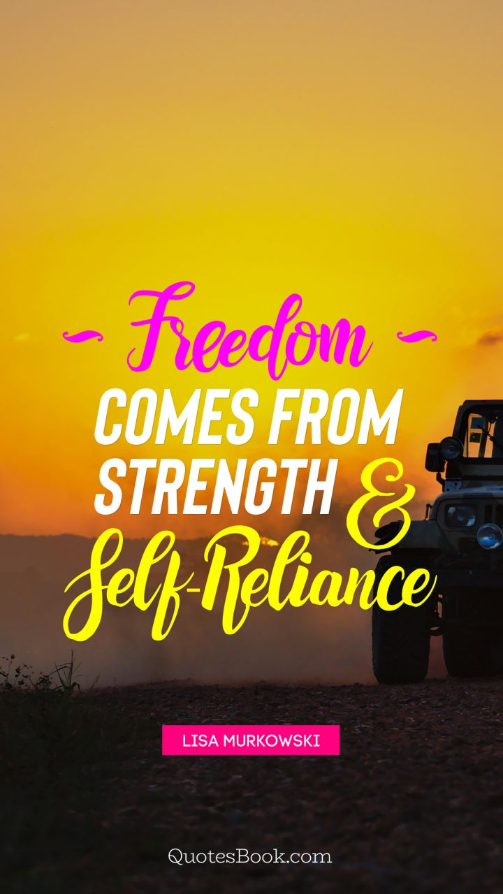 Freedom Comes From Strength And Self Reliance Quote By Lisa