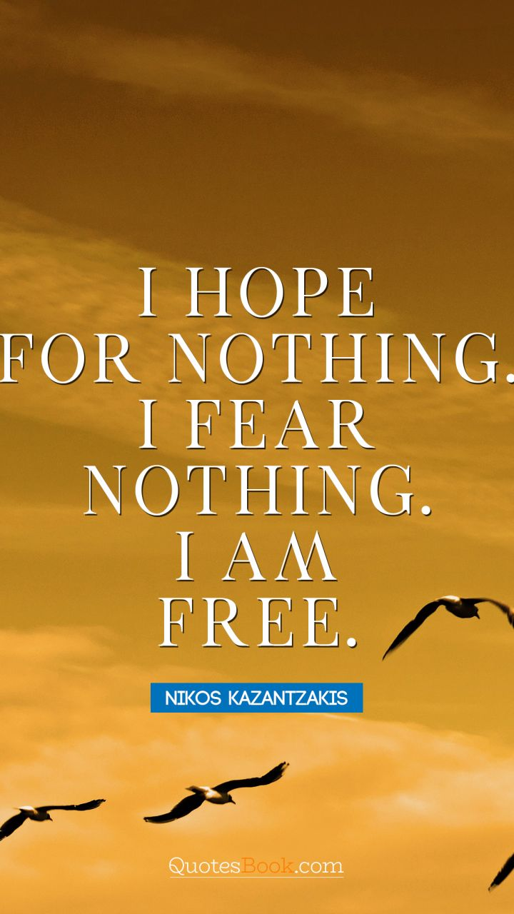 I Hope For Nothing I Fear Nothing I Am Free Quote By Nikos