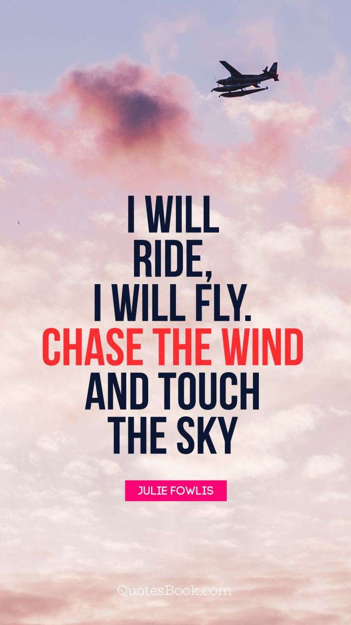 Fly Quotes I will ride, I will fly. Chase the wind and touch the sky.   Quote  Fly Quotes