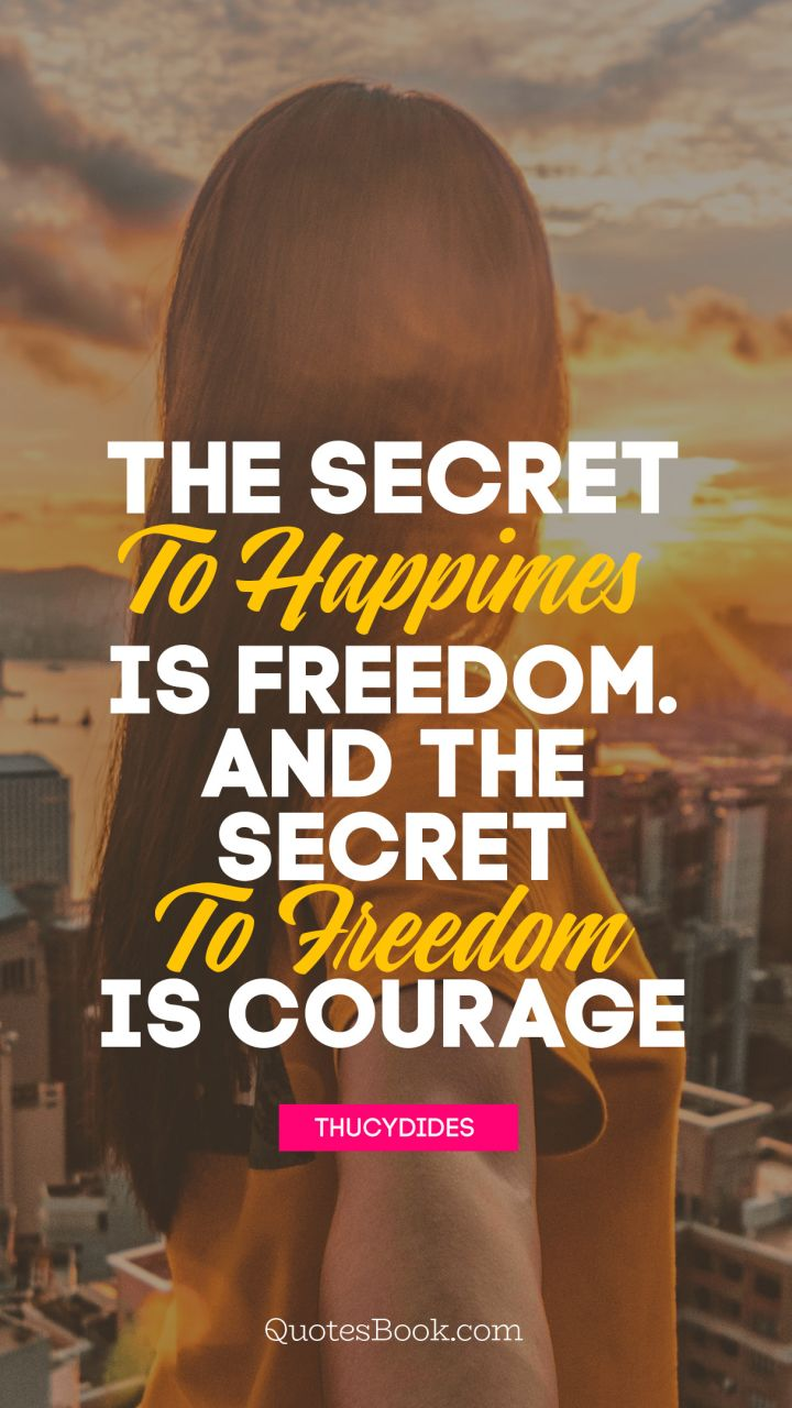 The secret to happiness is freedom... And the secret to freedom is courage. - Quote by Thucydides