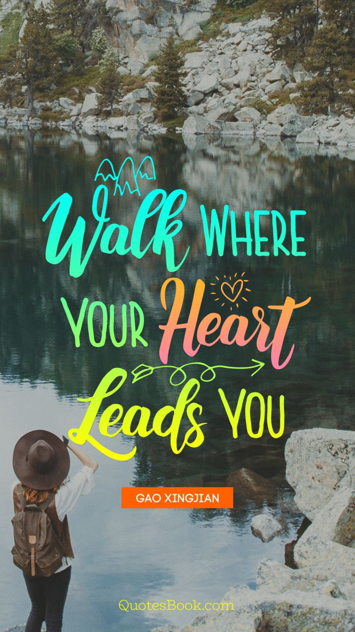 Walk Where Your Heart Leads You Quote By Gao Xingjian Quotesbook