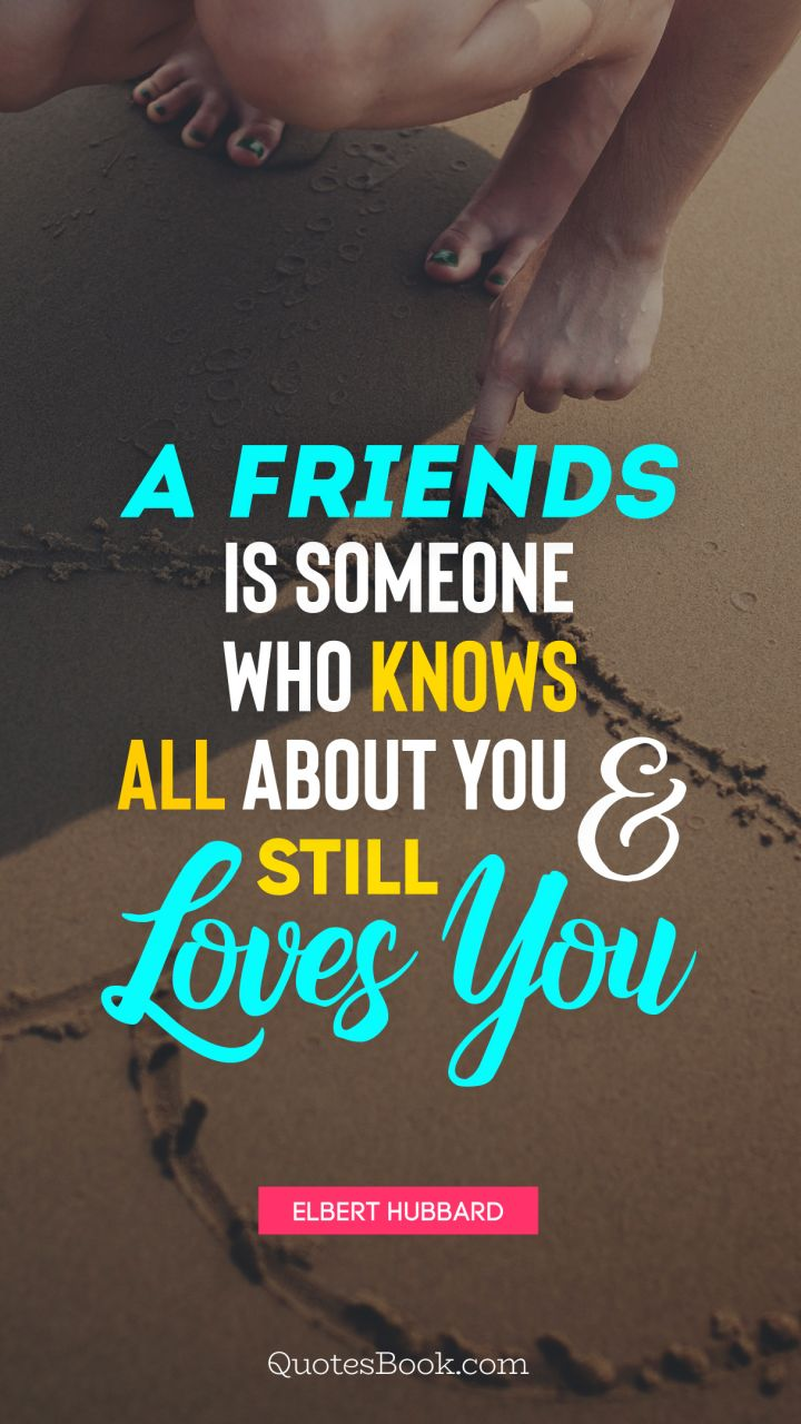 A friends is someone who knows all about you and still loves you. - Quote by Elbert Hubbard