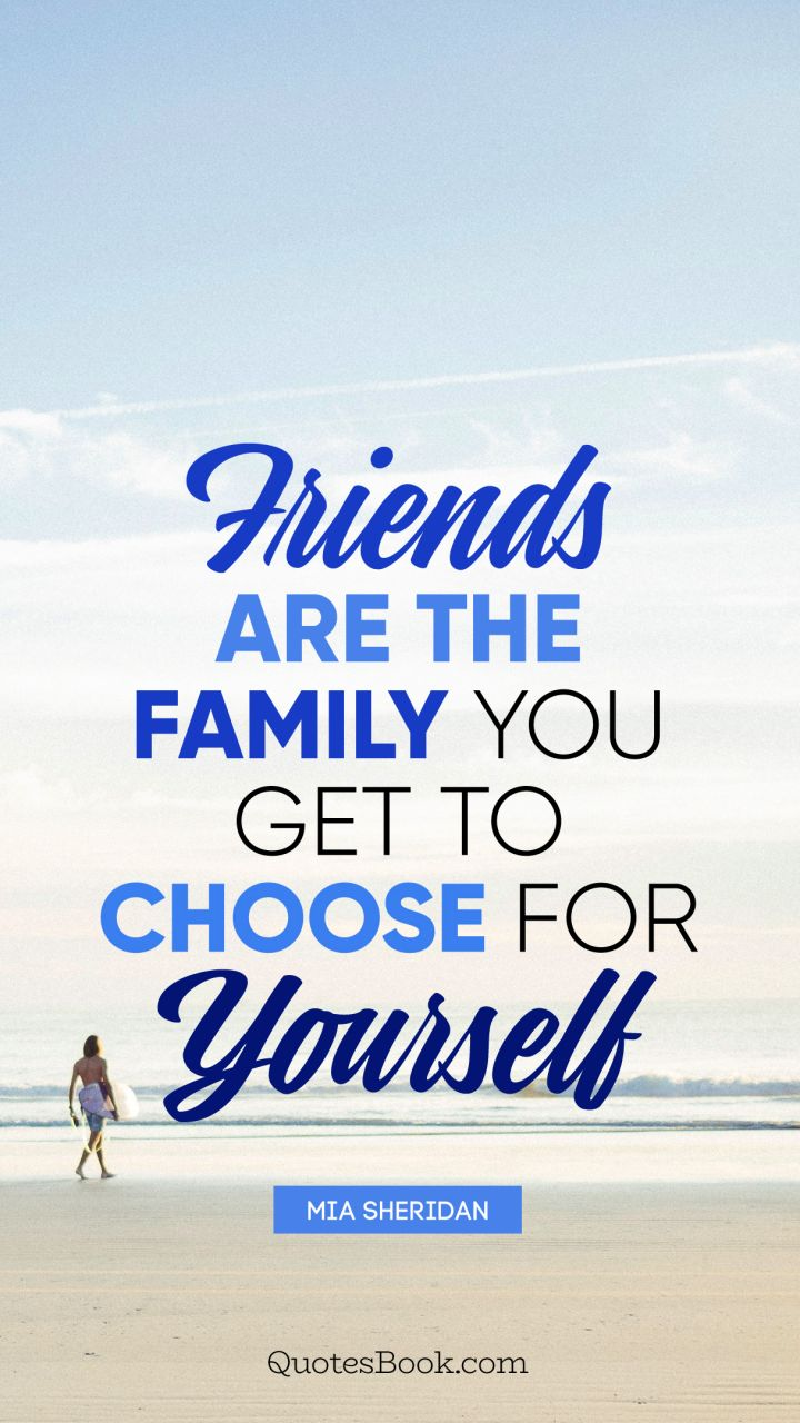 Friends Are The Family You Get To Choose For Yourself Quote By