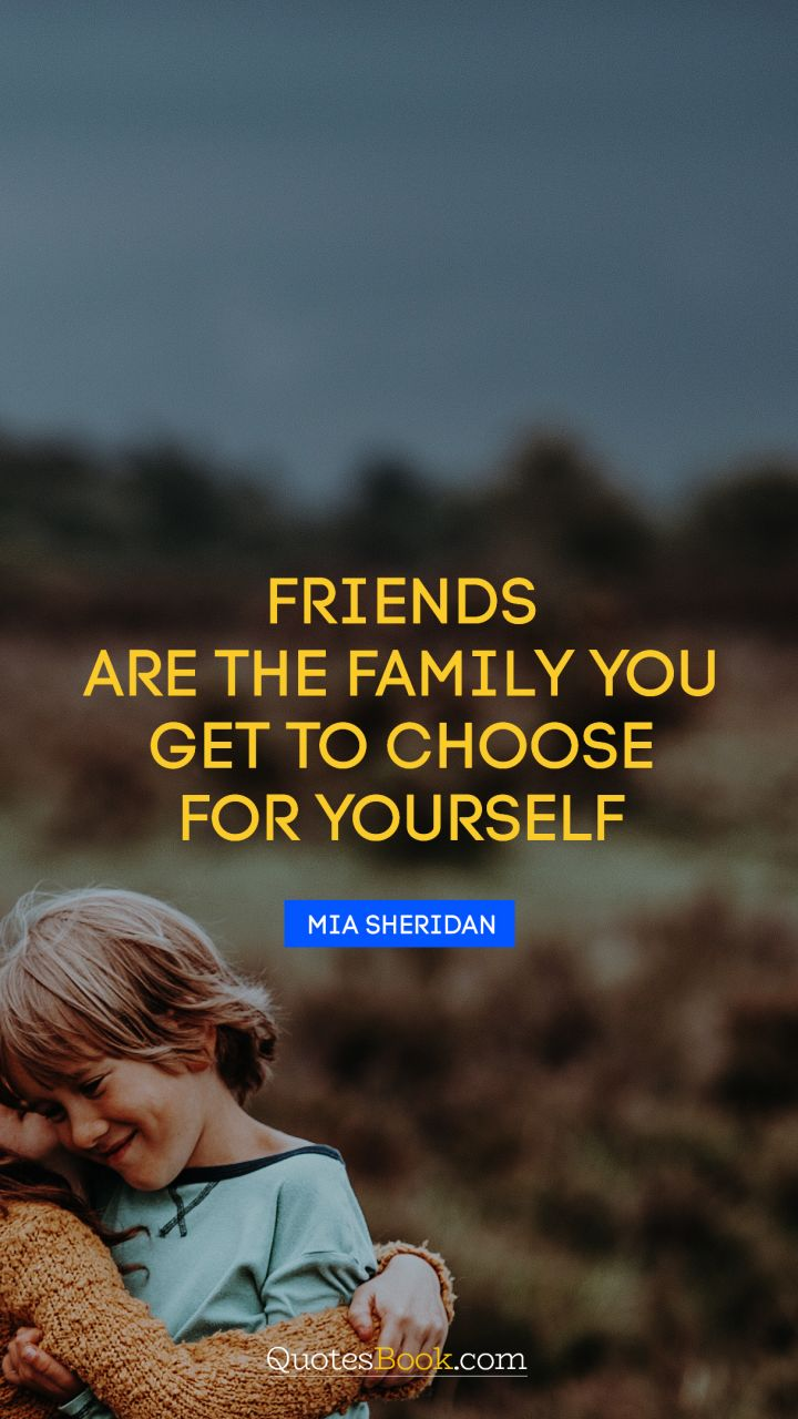 Friends are the family you get to choose for yourself. - Quote by Mia Sheridan