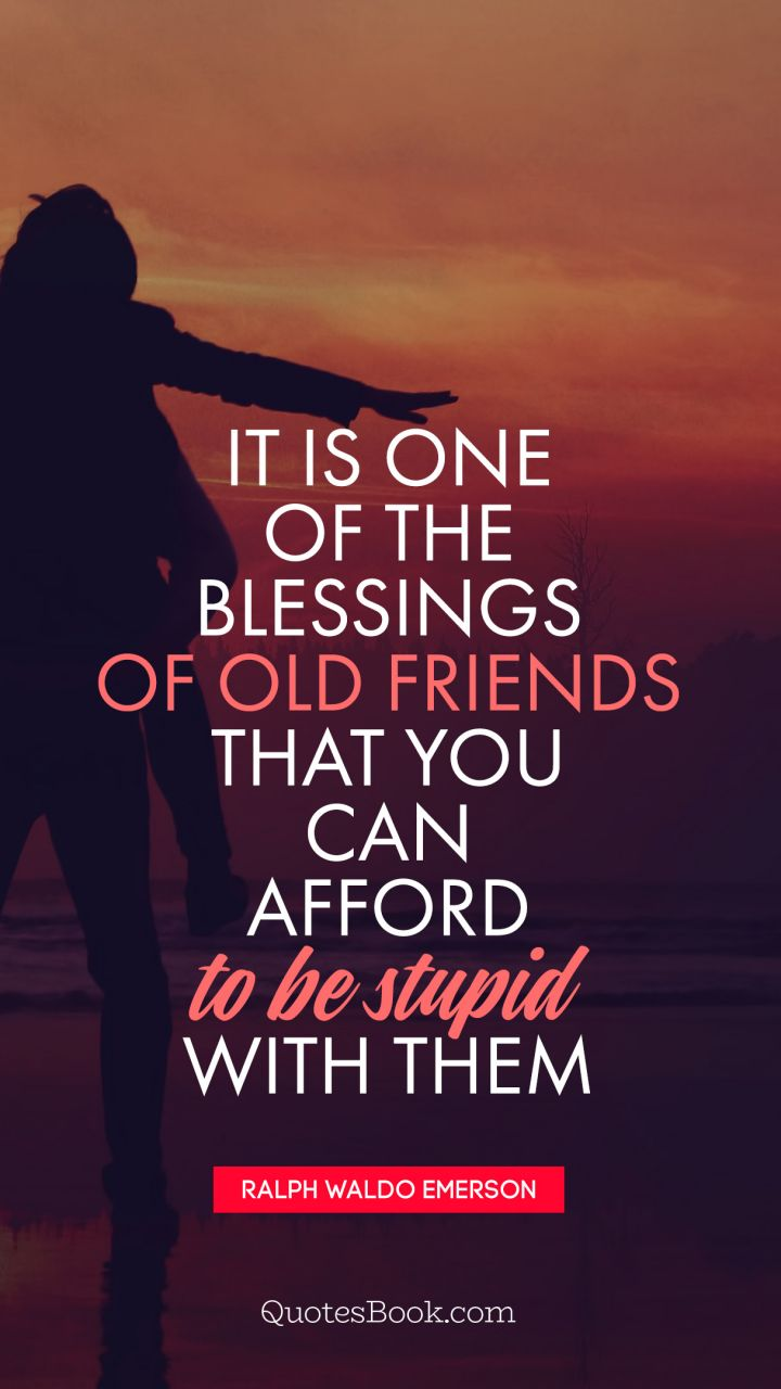 Old Friends Quotes It is one of the blessings of old friends that you can afford to  Old Friends Quotes