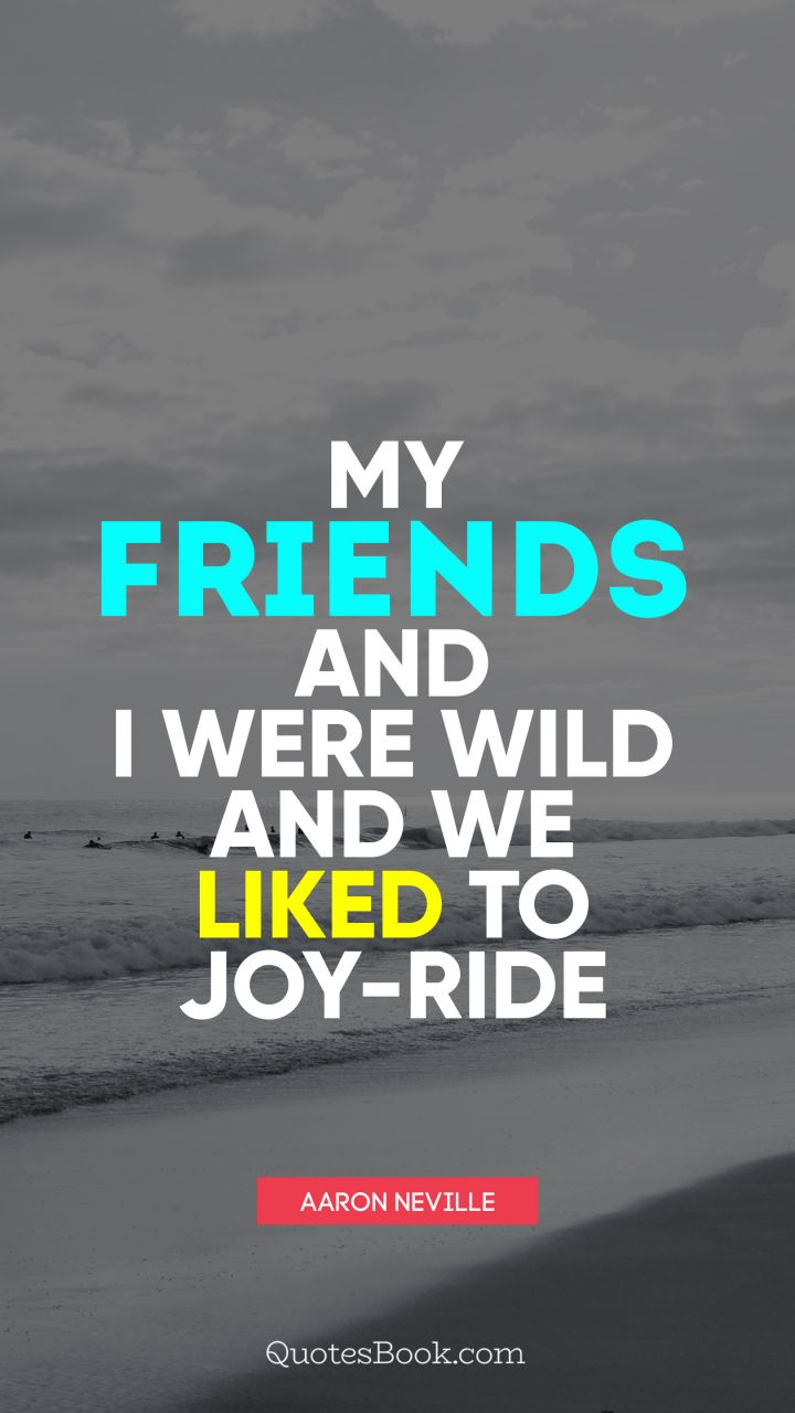 My friends and I were wild and we liked to joy-ride. - Quote by Aaron Neville