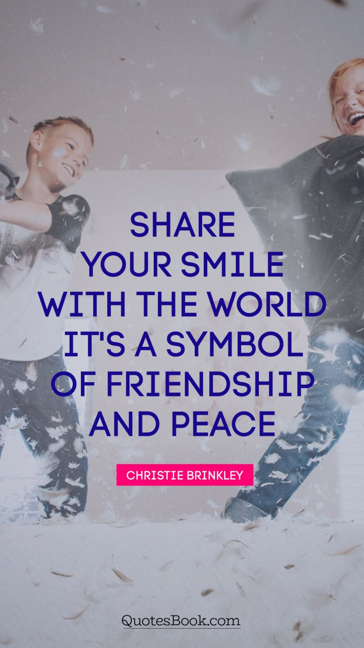 Share your smile with the world. It's a symbol of friendship and peace. - Quote by Christie Brinkley
