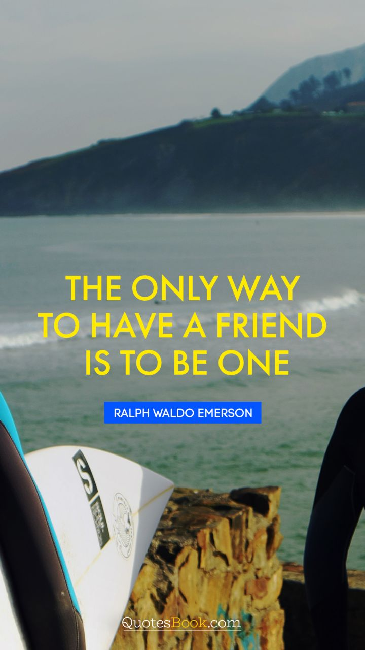 The only way to have a friend is to be one. - Quote by Ralph Waldo Emerson