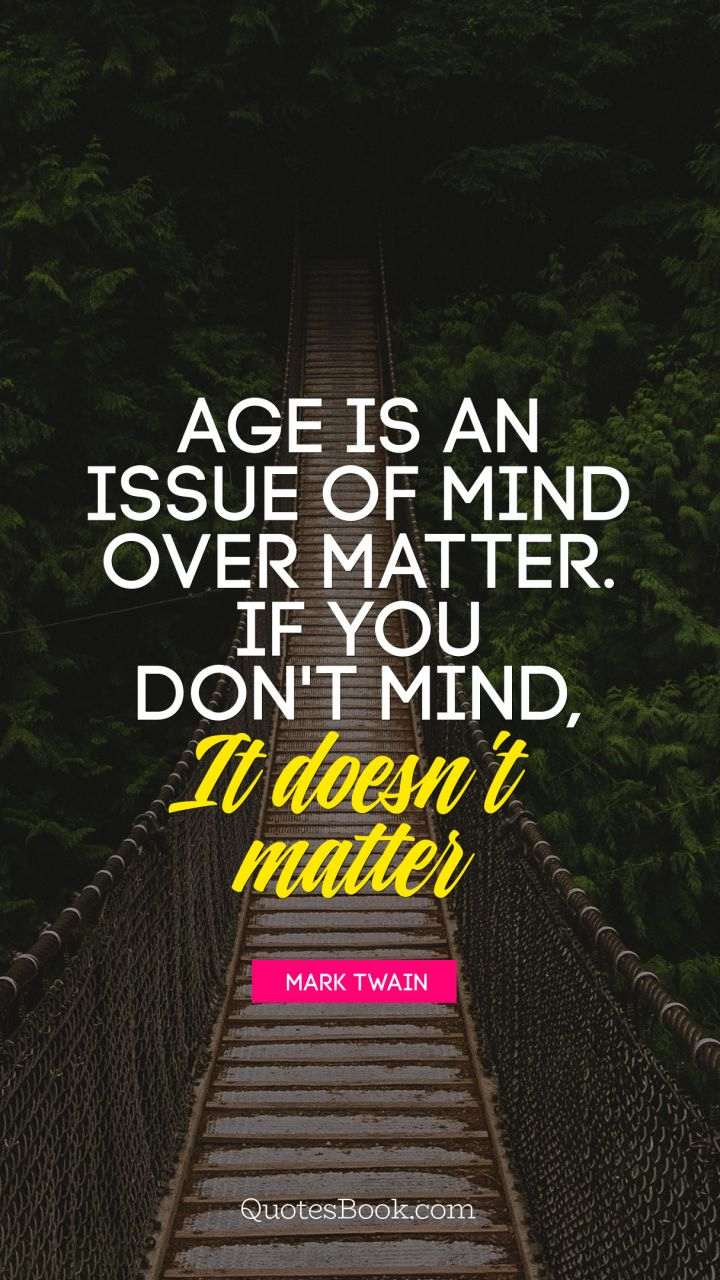 Age is an issue of mind over matter. If you don't mind, it doesn't matter. - Quote by Mark Twain