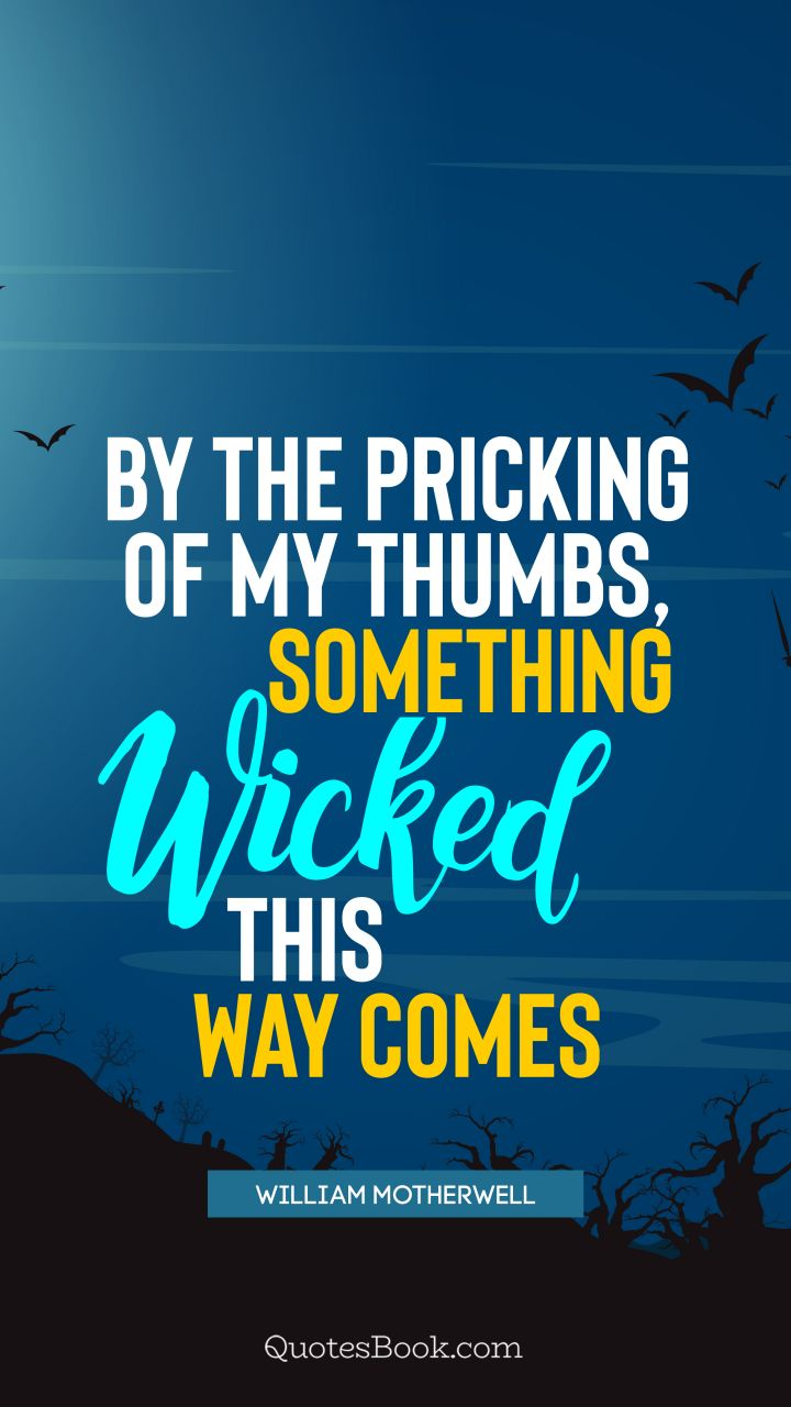 By the pricking of my thumbs, something wicked this way comes. - Quote by William Motherwell