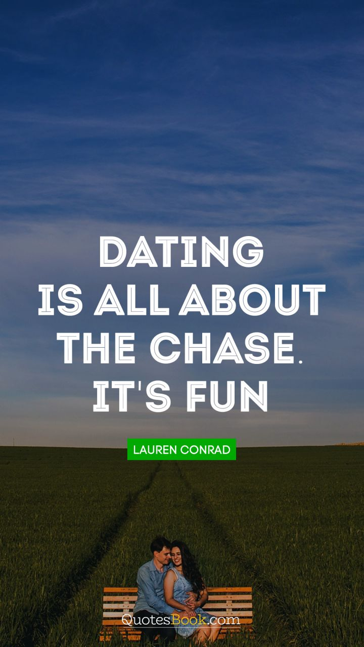 Dating is all about the chase. It's fun!. - Quote by Lauren Conrad