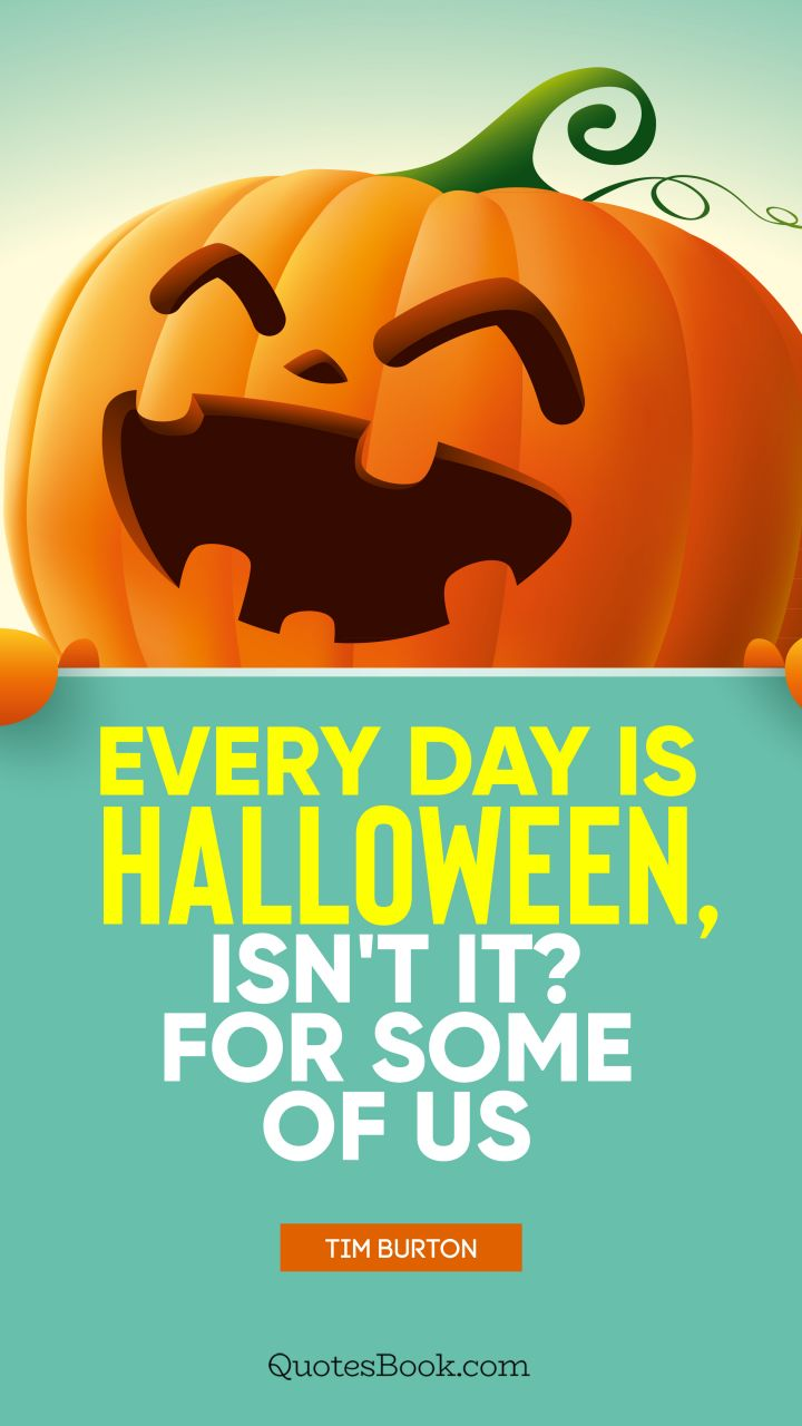 Every day is Halloween, isn't it? For some of us. - Quote by Tim Burton
