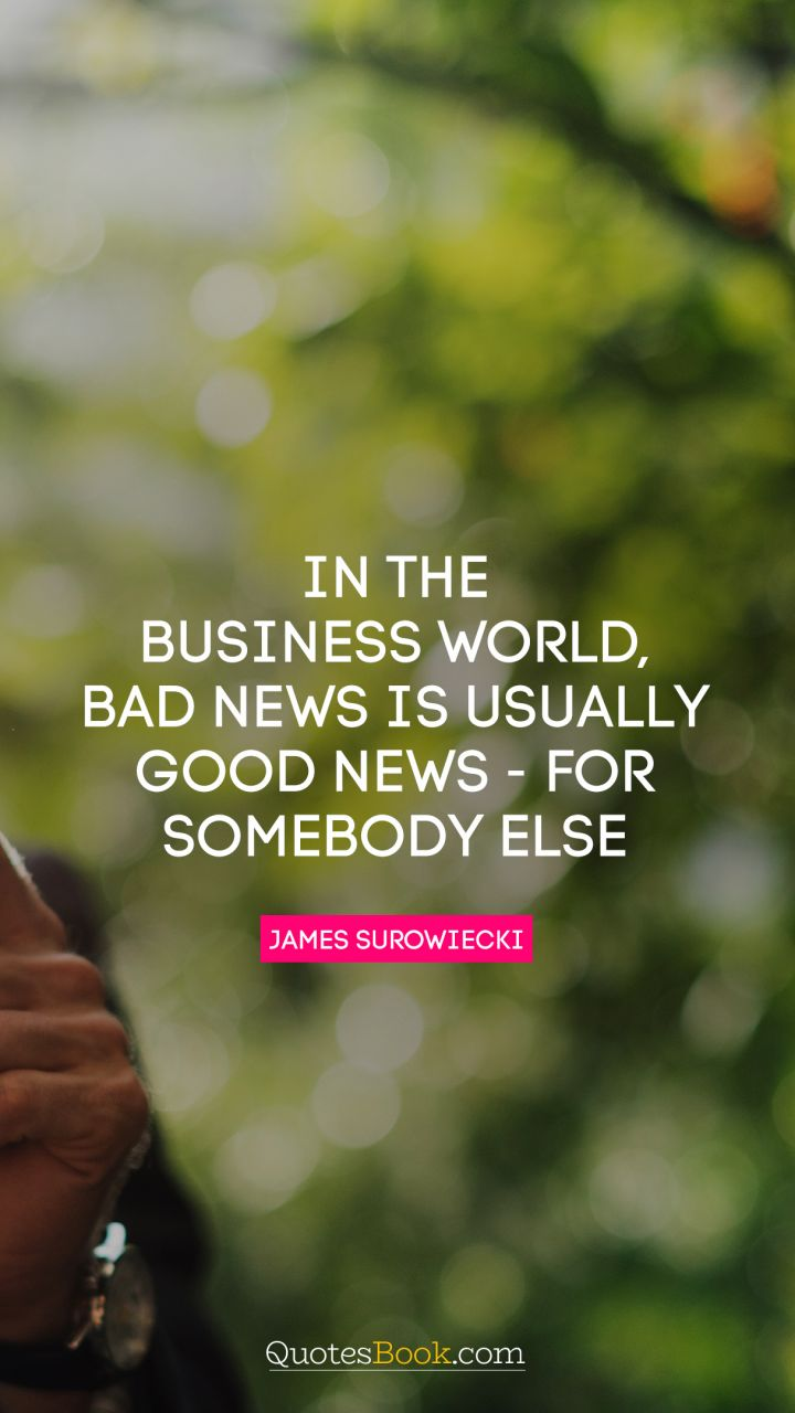 In the business world, bad news is usually good news - for somebody else. - Quote by James Surowiecki