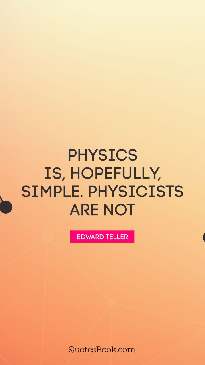 Physics is, hopefully, simple. Physicists are not. - Quote by Edward Teller