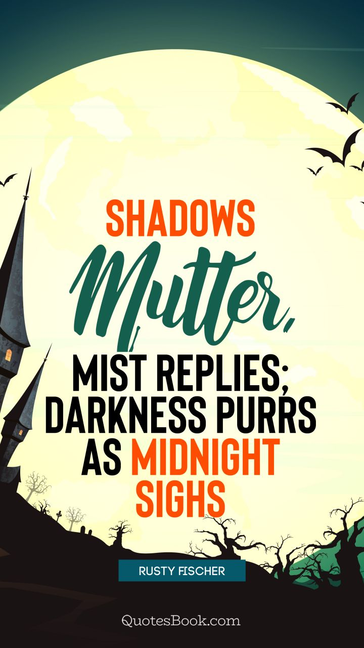 Shadows mutter, mist replies; darkness purrs as midnight sighs. - Quote by Rusty Fischer