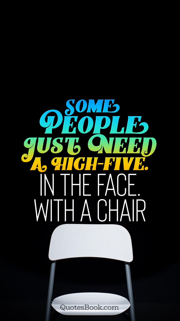 Fantastic Some People Just Need A High Five In The Face With A Chair Interior Design Ideas Lukepblogthenellocom
