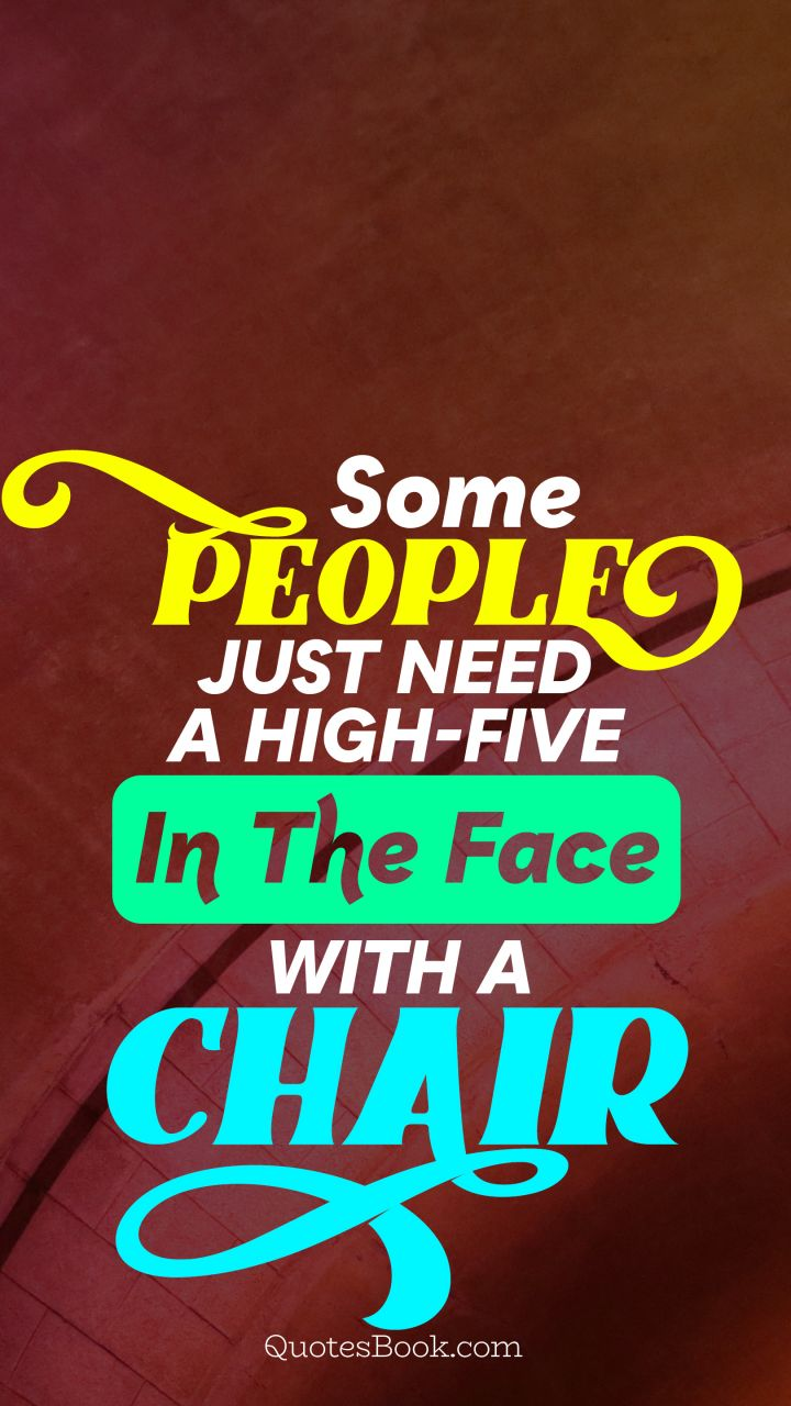 Some people just need a high-five in the face with a chair