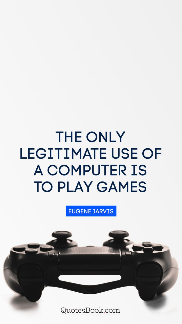 The only legitimate use of a computer is to play games. - Quote by Eugene Jarvis