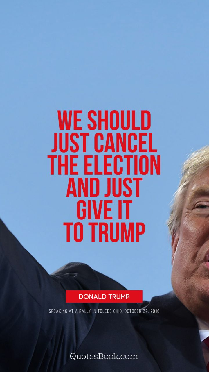 We should just cancel the election and just give it to Trump. - Quote by Donald Trump
