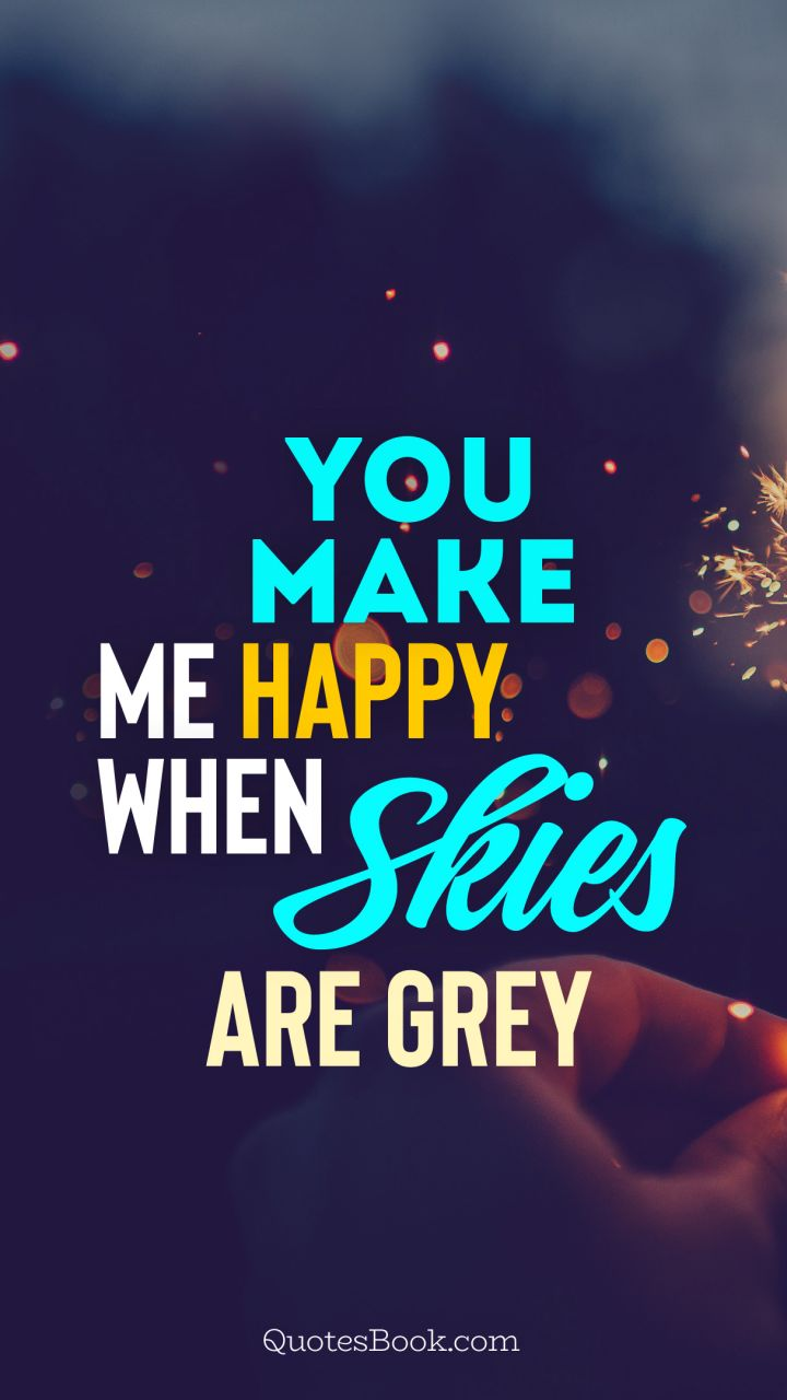 You Make Me Happy When Skies Are Grey Quotesbook