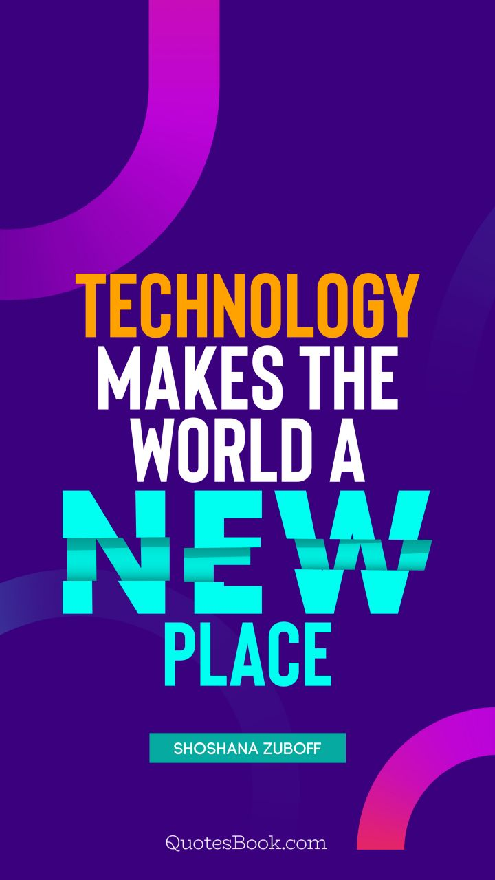Technology makes the world a new place. - Quote by Shoshana Zuboff