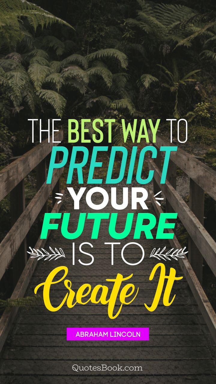 The Best Way To Predict Your Future Is To Create It Quote By