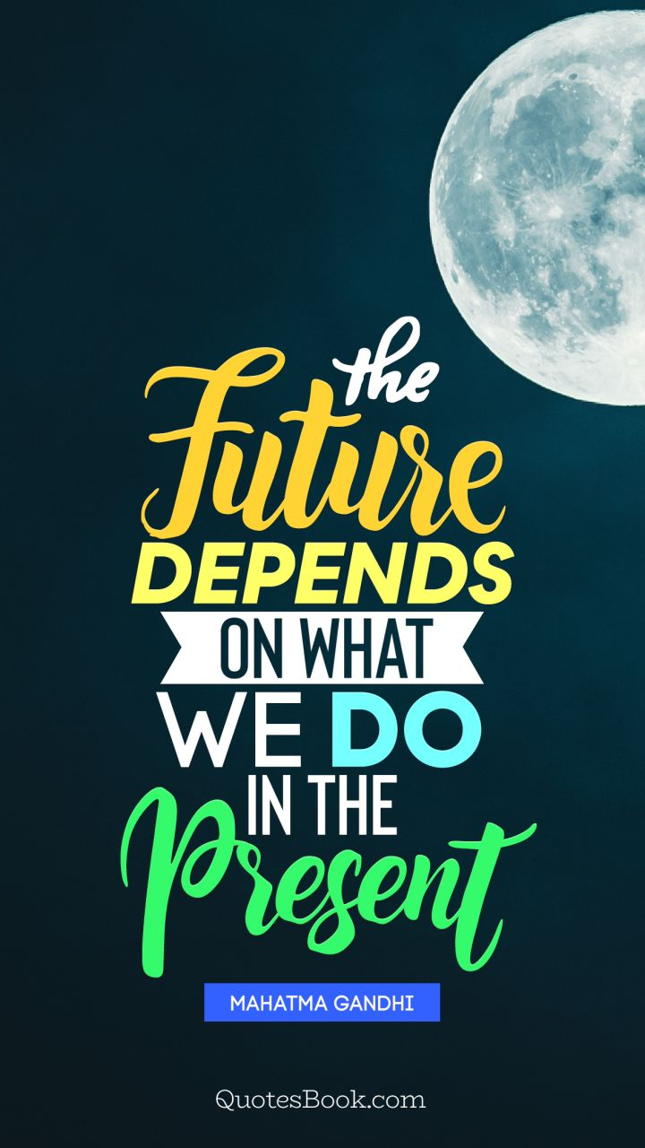 The future depends on what we do in the present. - Quote by Mahatma Gandhi