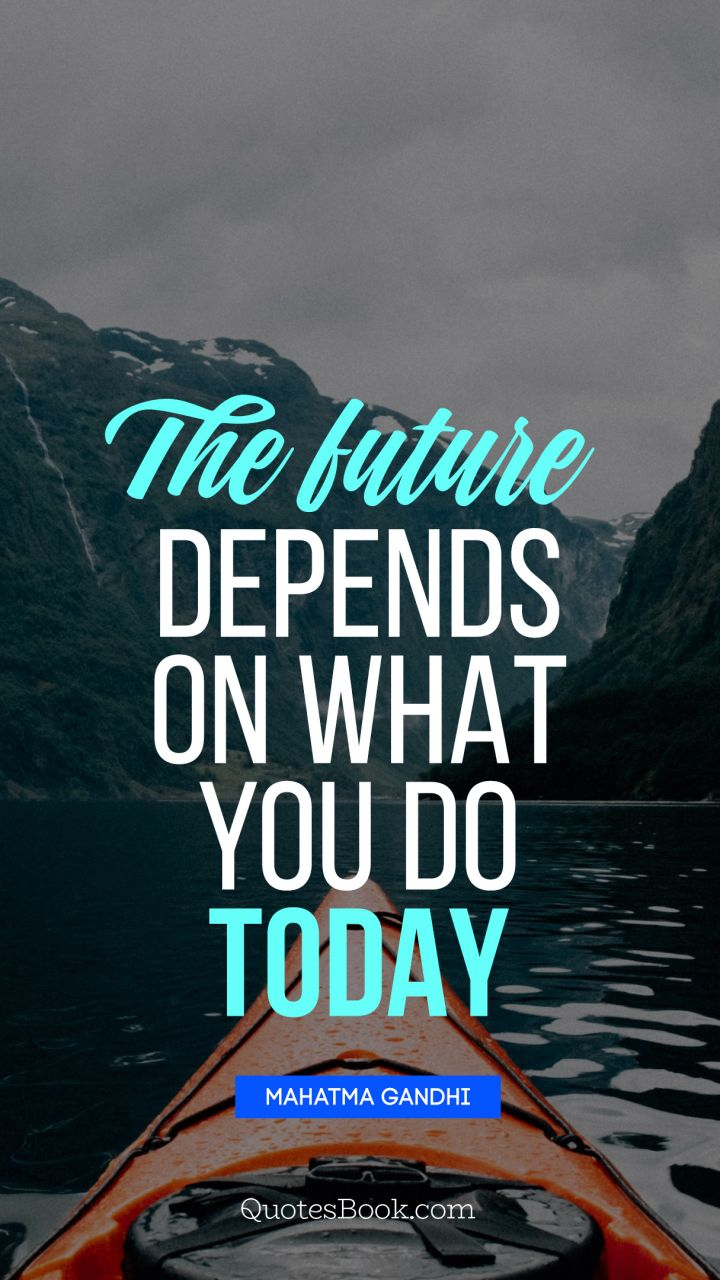 The future depends on what you do today. - Quote by Mahatma Gandhi