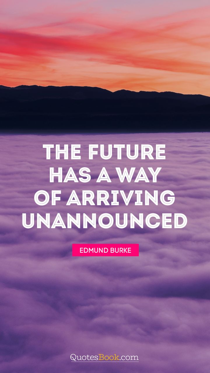 The future has a way of arriving unannounced. - Quote by George Will