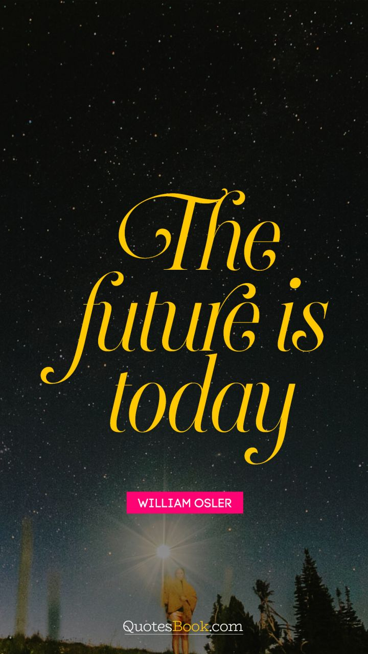 The future is today. - Quote by William Osler