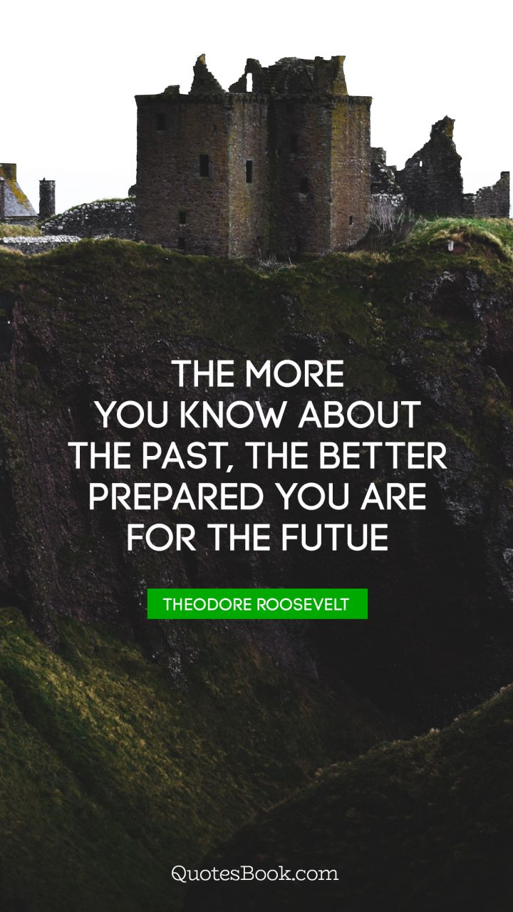 The more you know about the past, the better prepared you are for the futue. - Quote by Theodore Roosevelt