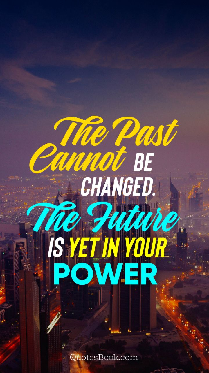 The past cannot be changed. The future is yet in your power