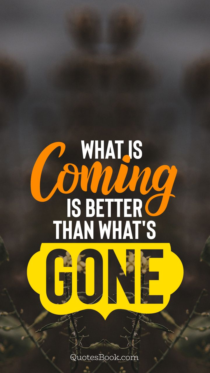 What Is Coming Is Better Than Whats Gone Quotesbook