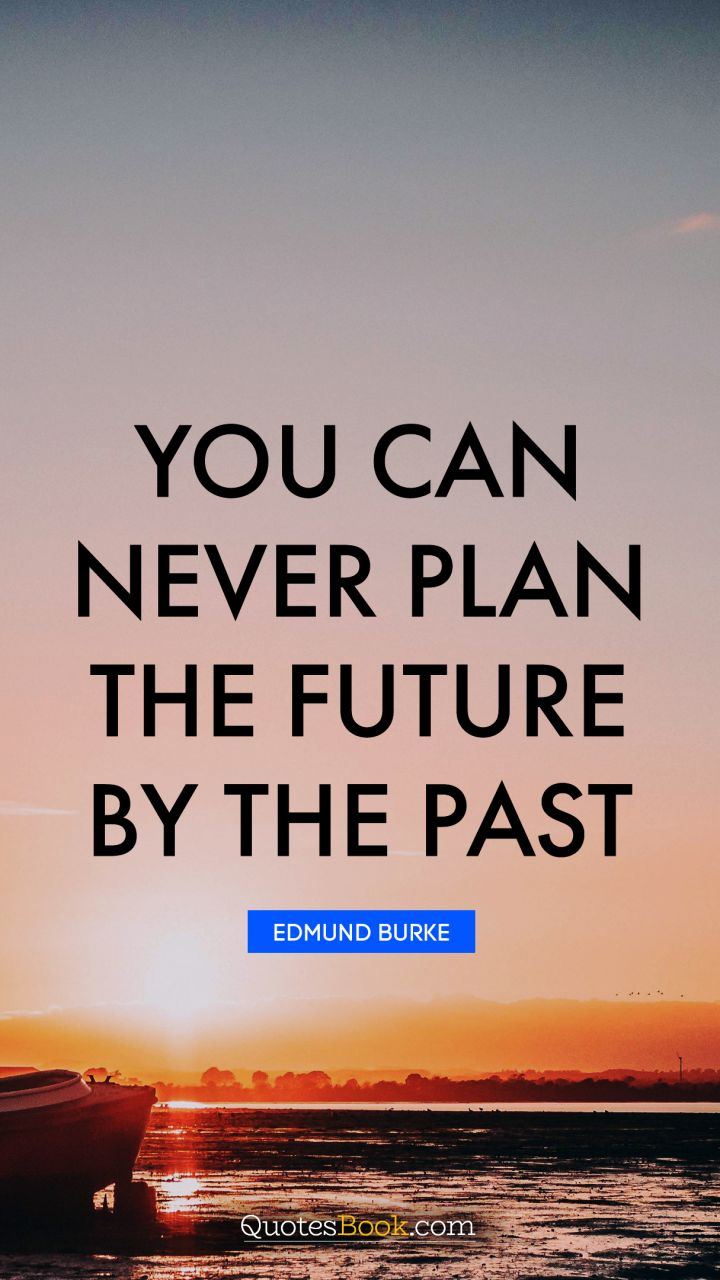 You can never plan the future by the past. - Quote by Edmund Burke