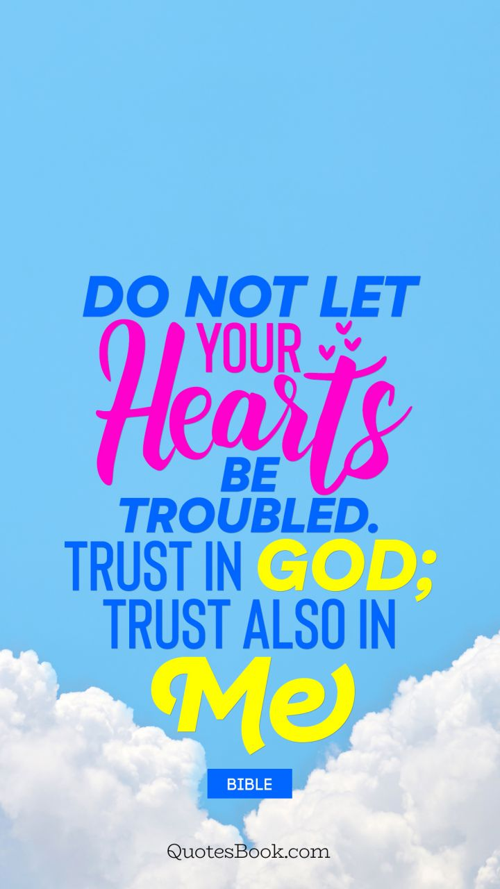 Do not let your hearts be troubled. Trust in God; trust also in me. - Quote by Bible