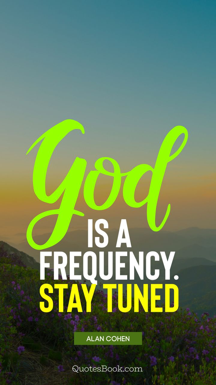God is a frequency. Stay tuned. - Quote by Alan Cohen