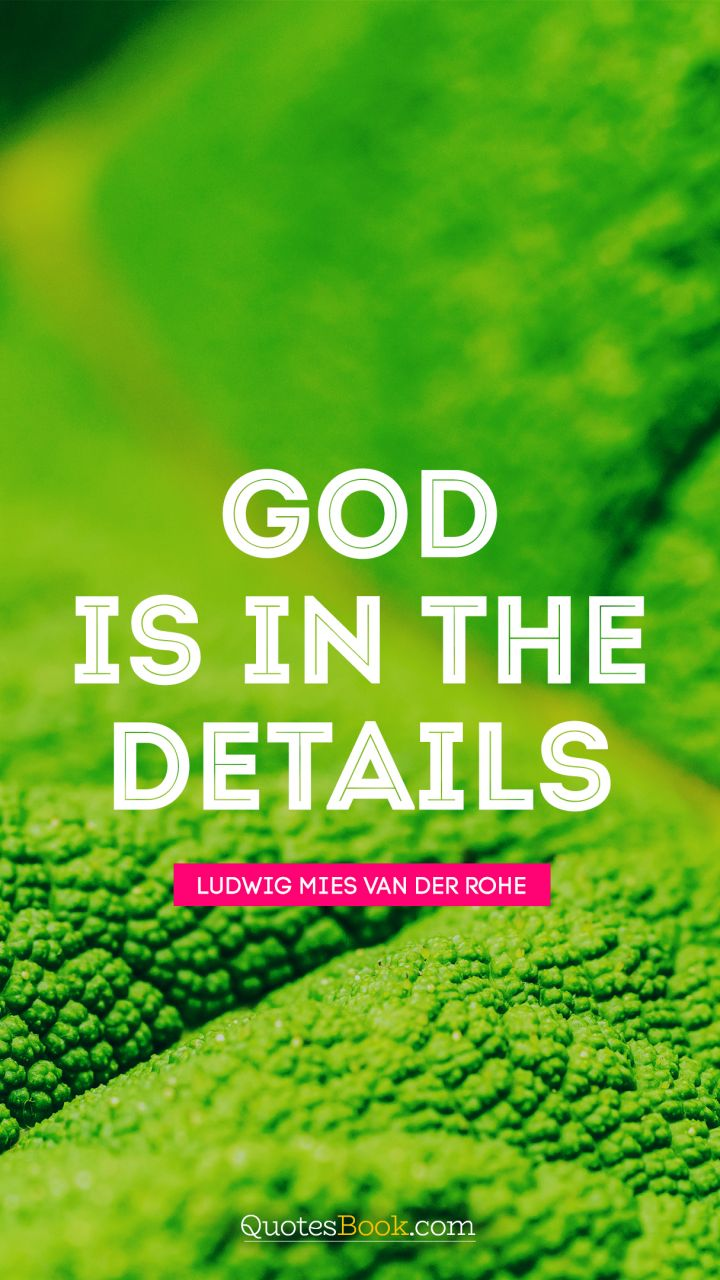 God is in the details. - Quote by Ludwig Mies van der Rohe