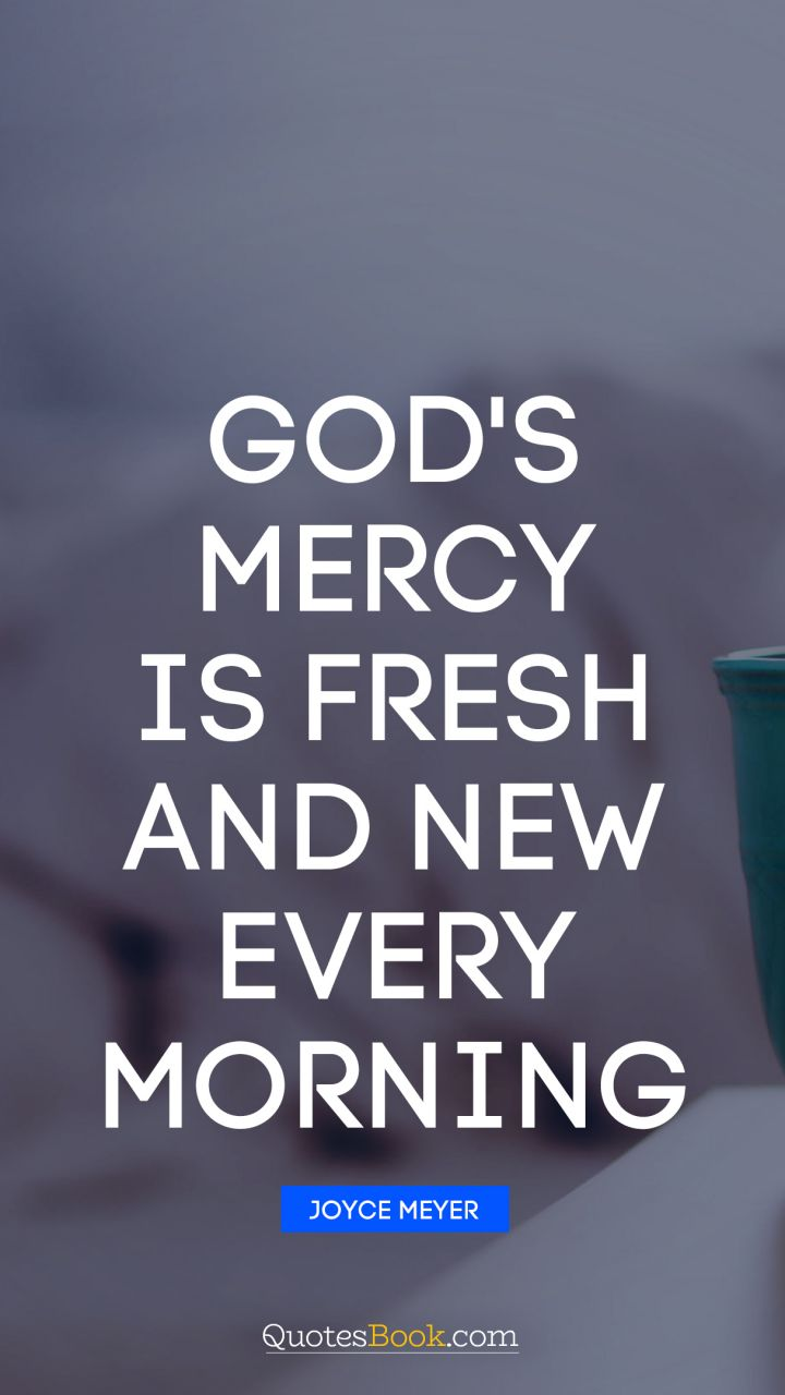 God's Mercy Quotes God's Mercy Is Fresh And New Every Morning Quotejoyce Meyer