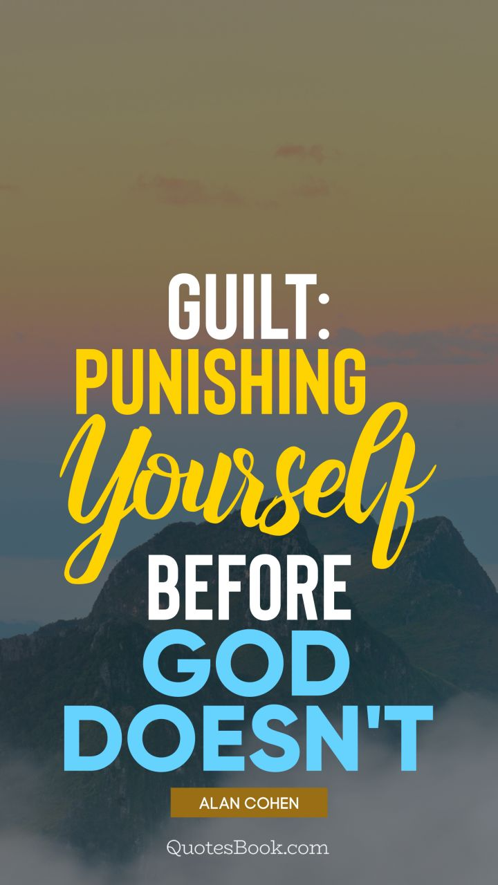 Guilt: punishing yourself before God doesn't. - Quote by Alan Cohen