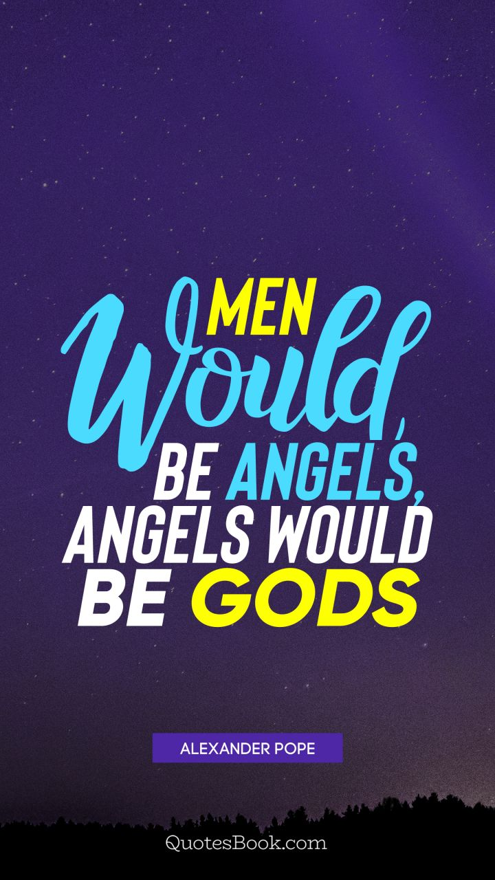 Men would be angels, angels would be Gods. - Quote by Alexander Pope