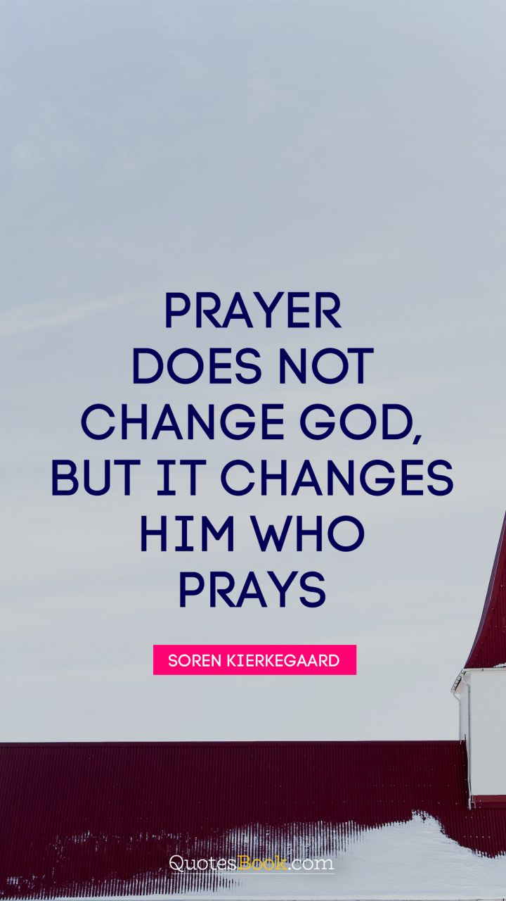 Prayer does not change God, but it changes him who prays. - Quote by Soren Kierkegaard