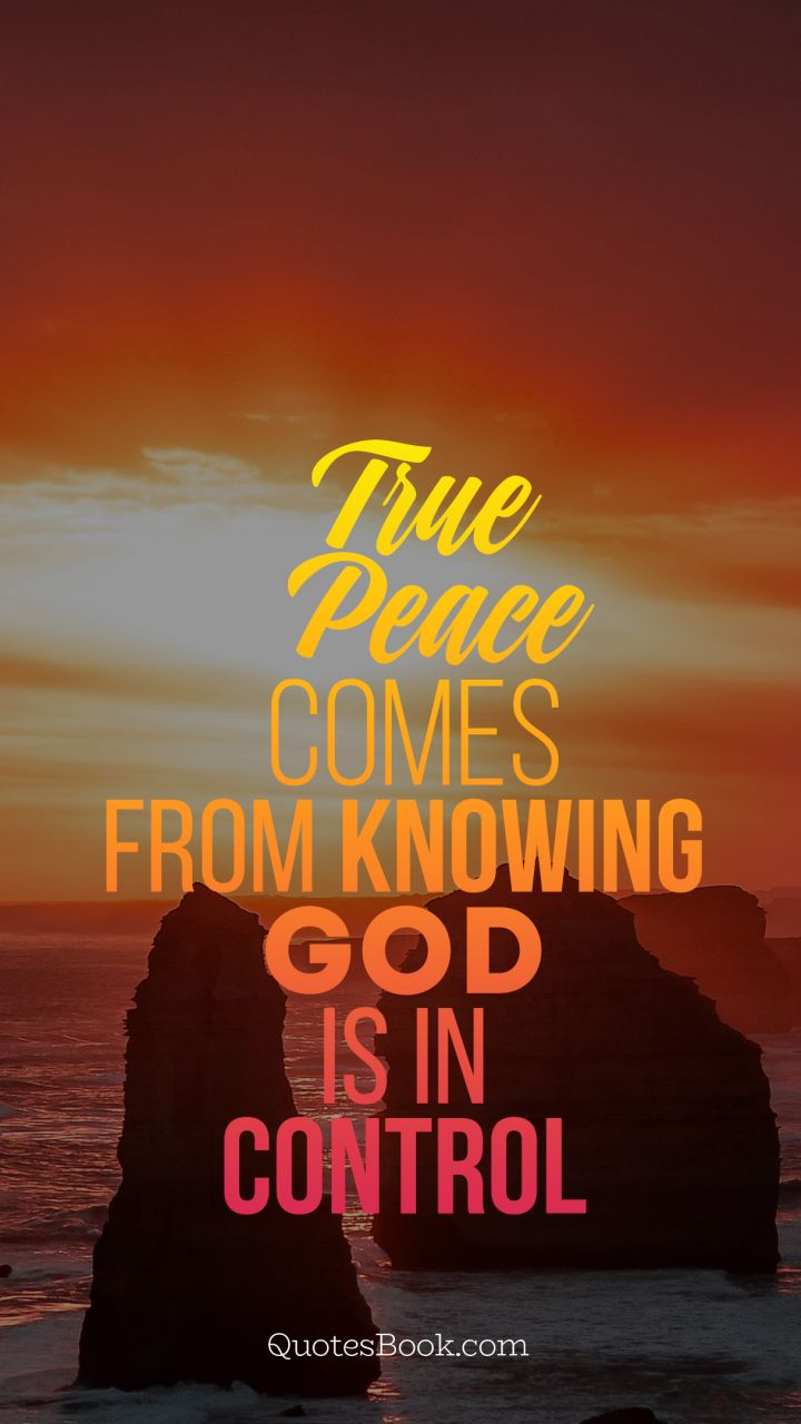 True Peace Comes From Knowing God Is In Control Quotesbook
