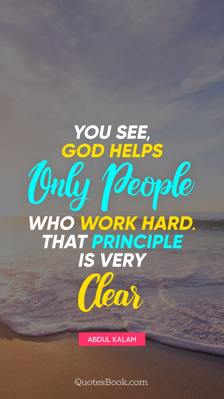 You see, God helps only people who work hard. That principle is very clear. - Quote by Abdul Kalam