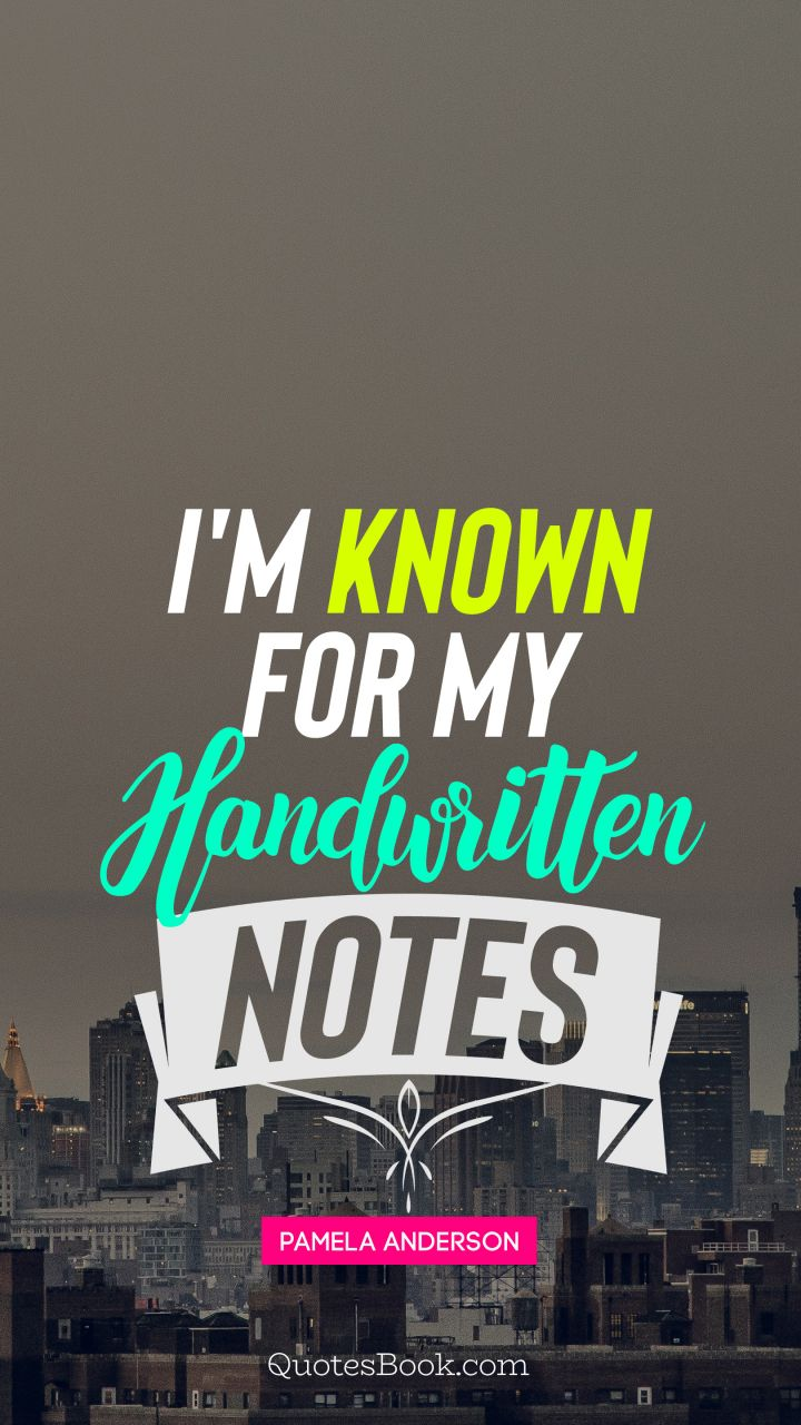 I'm known for my handwritten notes. - Quote by Pamela Anderson
