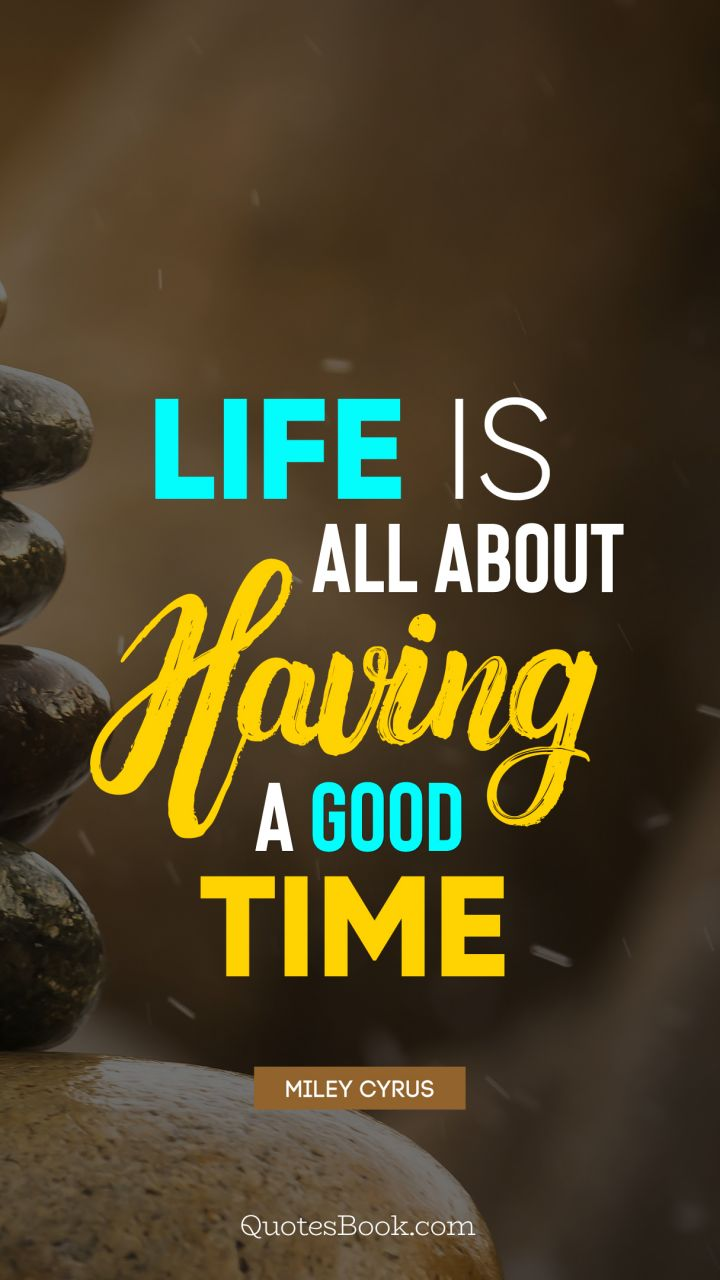 Life Is All About Having A Good Time Quote By Miley Cyrus
